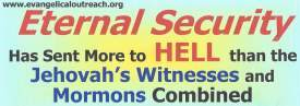 eternal security sent more to hell than Jehovah's Witnesses and Mormonism